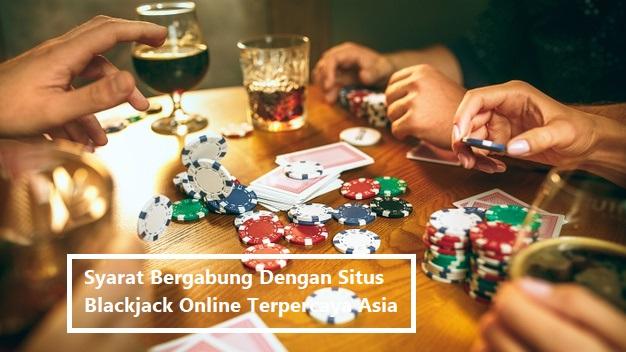 Syarat Bergabung Dengan Situs Blackjack Online Terpercaya Asia